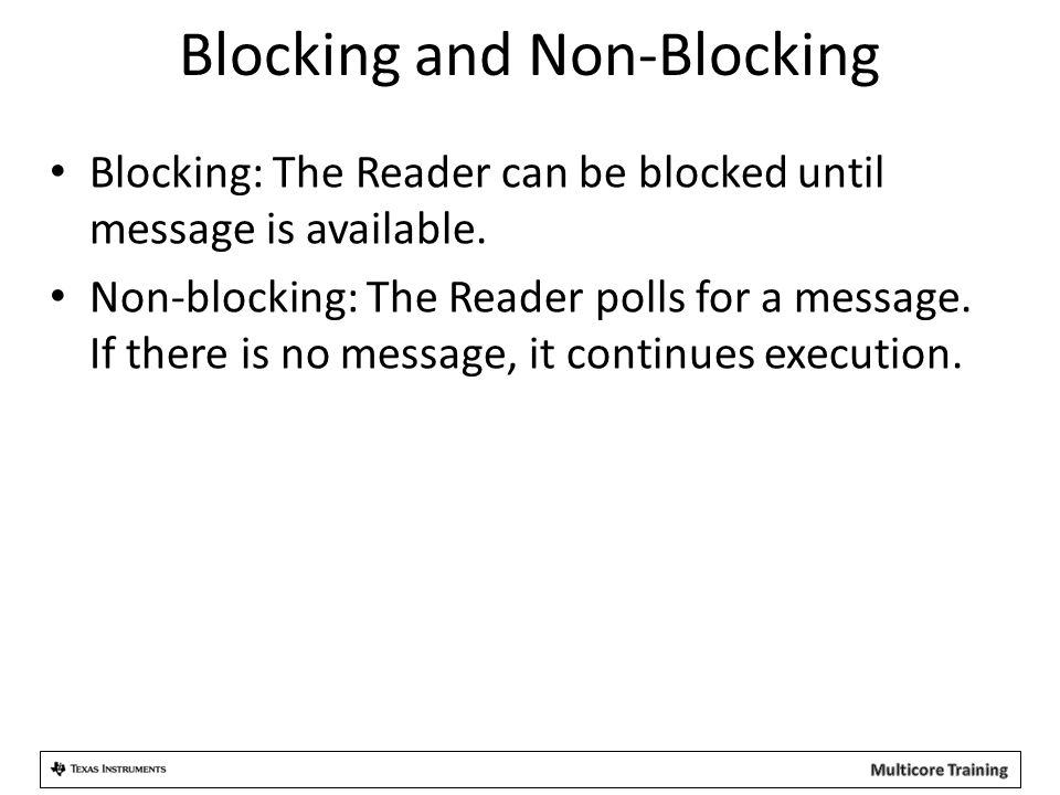 Blocking and Non-Blocking Blocking: The Reader can be blocked until message is available. Non-blocking: The Reader polls for a message. If there is no