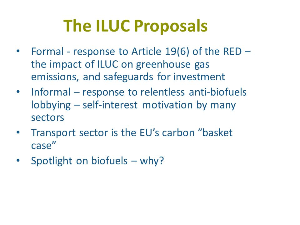 The ILUC Proposals Formal - response to Article 19(6) of the RED – the impact of ILUC on greenhouse gas emissions, and safeguards for investment Informal – response to relentless anti-biofuels lobbying – self-interest motivation by many sectors Transport sector is the EU's carbon basket case Spotlight on biofuels – why