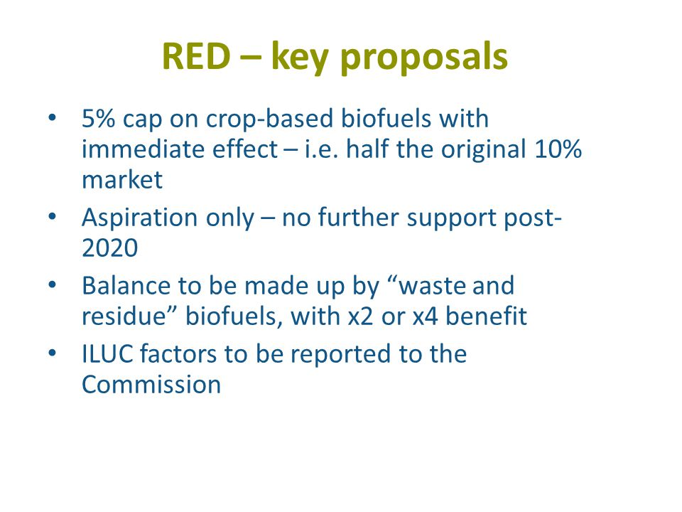 RED – key proposals 5% cap on crop-based biofuels with immediate effect – i.e.