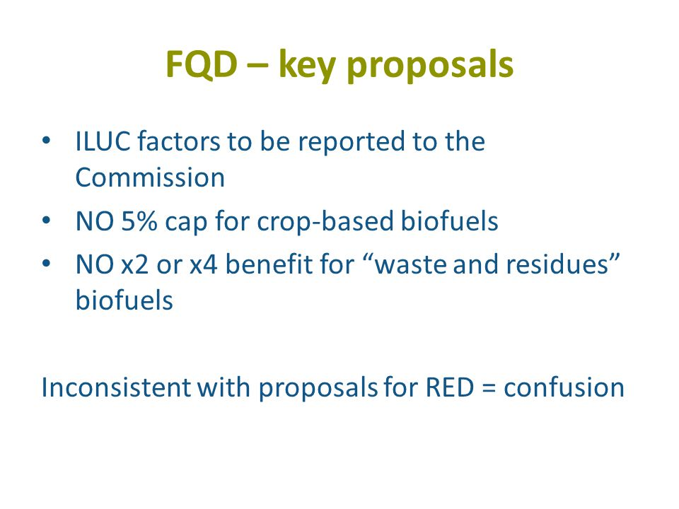 FQD – key proposals ILUC factors to be reported to the Commission NO 5% cap for crop-based biofuels NO x2 or x4 benefit for waste and residues biofuels Inconsistent with proposals for RED = confusion