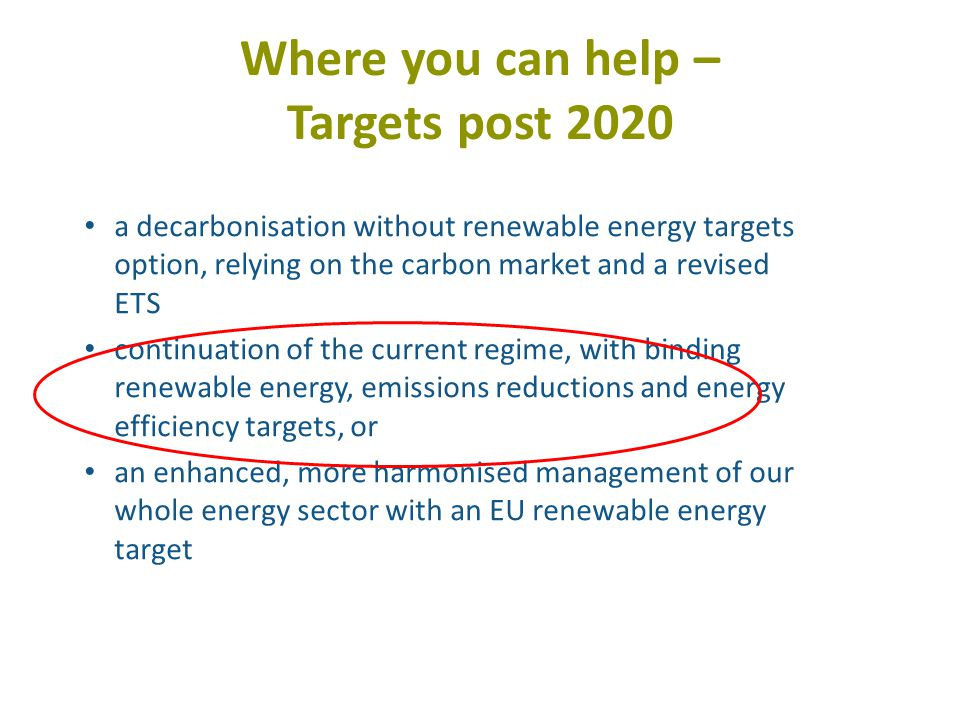 Where you can help – Targets post 2020 a decarbonisation without renewable energy targets option, relying on the carbon market and a revised ETS continuation of the current regime, with binding renewable energy, emissions reductions and energy efficiency targets, or an enhanced, more harmonised management of our whole energy sector with an EU renewable energy target