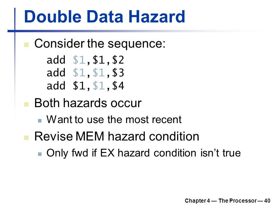 Chapter 4 — The Processor — 40 Double Data Hazard Consider the sequence: add $1,$1,$2 add $1,$1,$3 add $1,$1,$4 Both hazards occur Want to use the mos