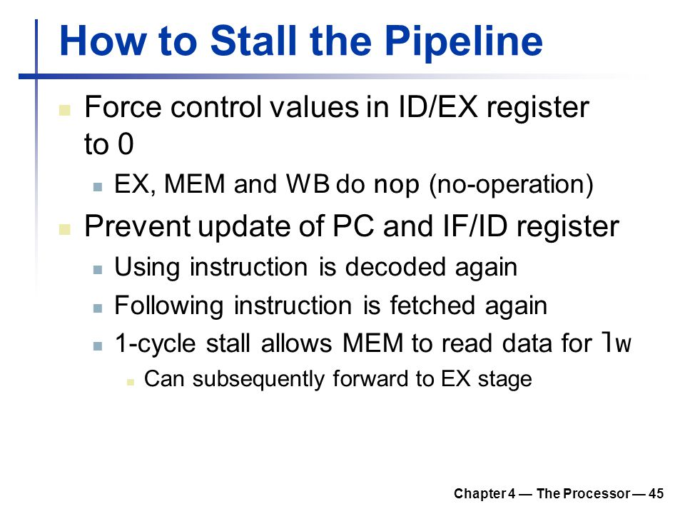 Chapter 4 — The Processor — 45 How to Stall the Pipeline Force control values in ID/EX register to 0 EX, MEM and WB do nop (no-operation) Prevent upda