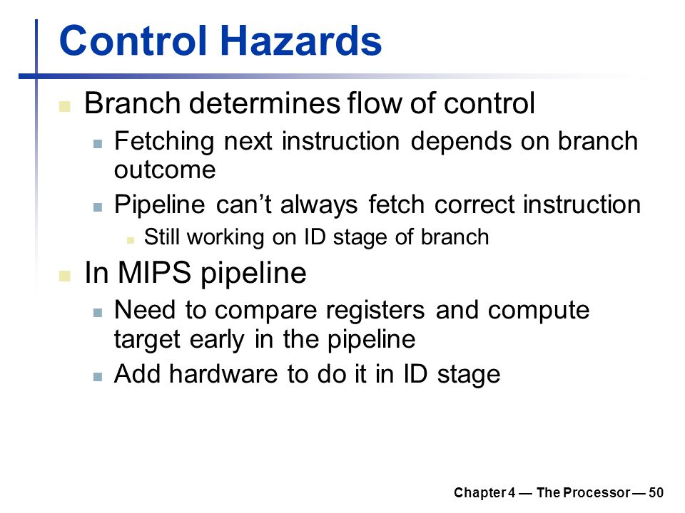 Chapter 4 — The Processor — 50 Control Hazards Branch determines flow of control Fetching next instruction depends on branch outcome Pipeline can't al
