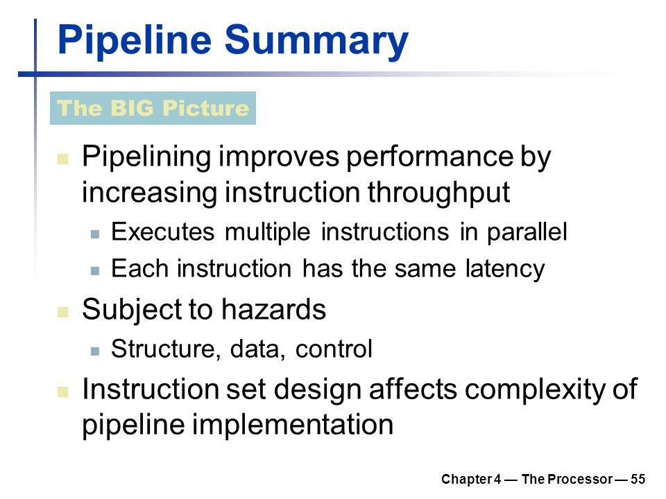 Chapter 4 — The Processor — 55 Pipeline Summary Pipelining improves performance by increasing instruction throughput Executes multiple instructions in