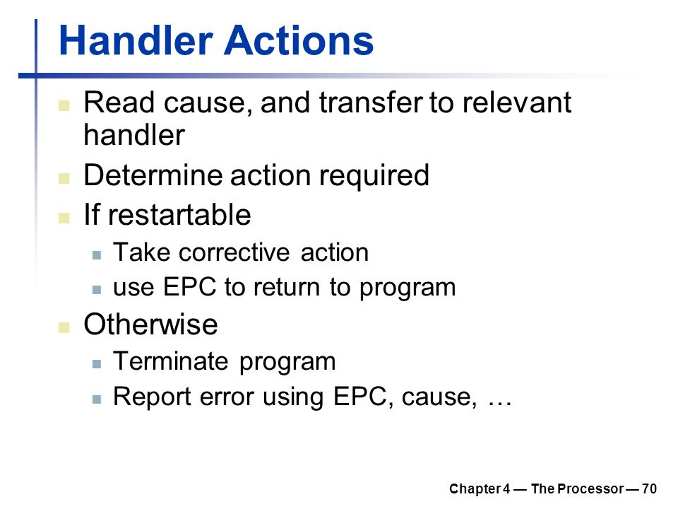 Chapter 4 — The Processor — 70 Handler Actions Read cause, and transfer to relevant handler Determine action required If restartable Take corrective a