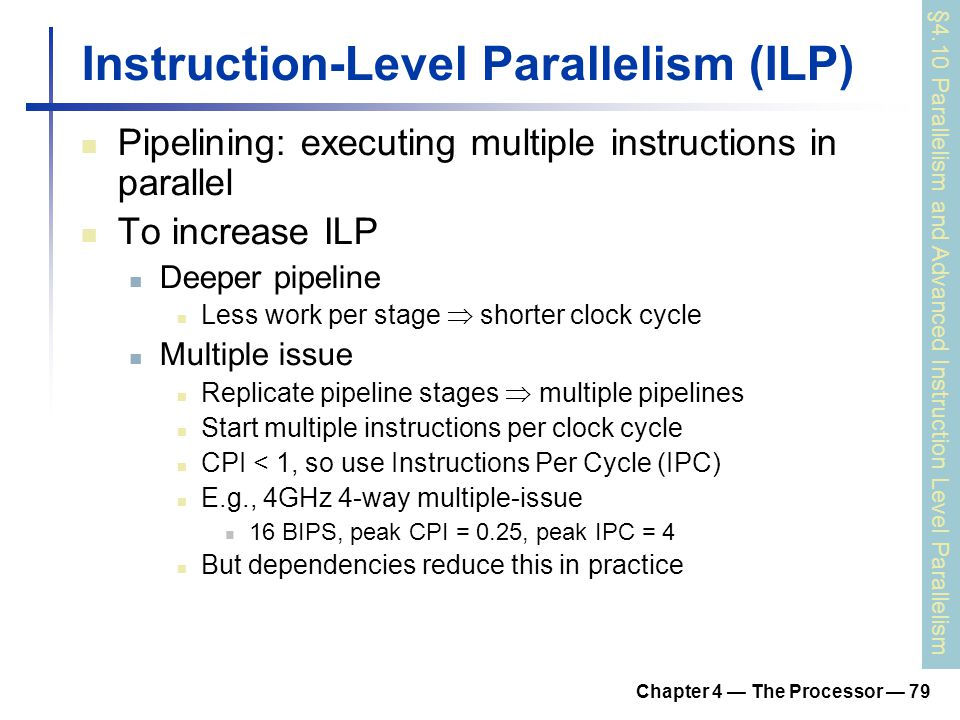 Chapter 4 — The Processor — 79 Instruction-Level Parallelism (ILP) Pipelining: executing multiple instructions in parallel To increase ILP Deeper pipe