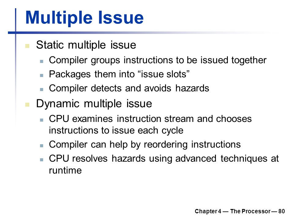 "Chapter 4 — The Processor — 80 Multiple Issue Static multiple issue Compiler groups instructions to be issued together Packages them into ""issue slots"
