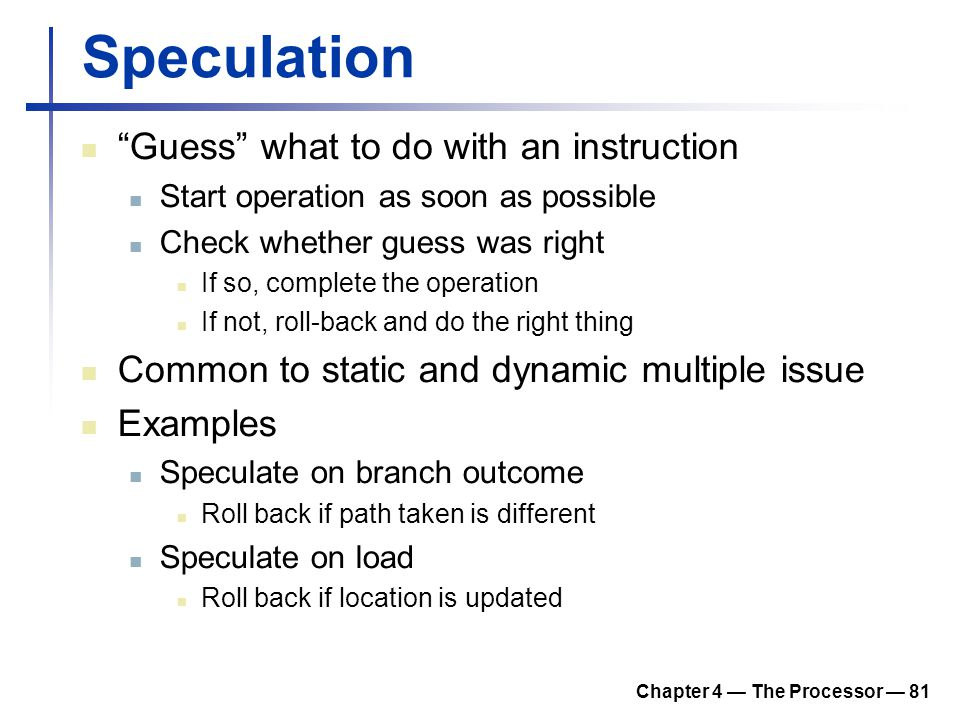 "Chapter 4 — The Processor — 81 Speculation ""Guess"" what to do with an instruction Start operation as soon as possible Check whether guess was right If"