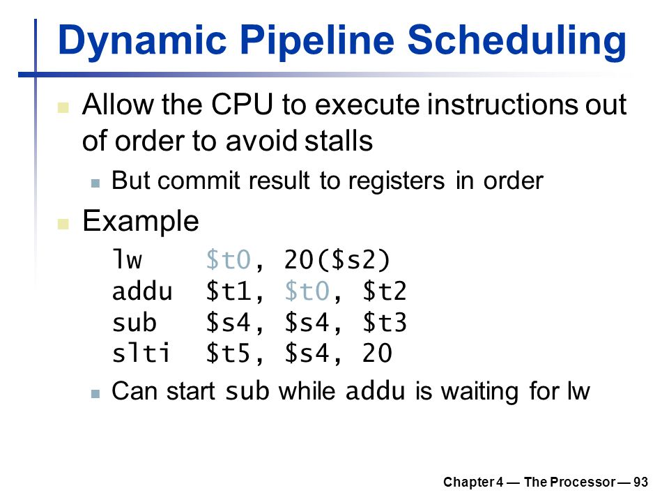 Chapter 4 — The Processor — 93 Dynamic Pipeline Scheduling Allow the CPU to execute instructions out of order to avoid stalls But commit result to reg