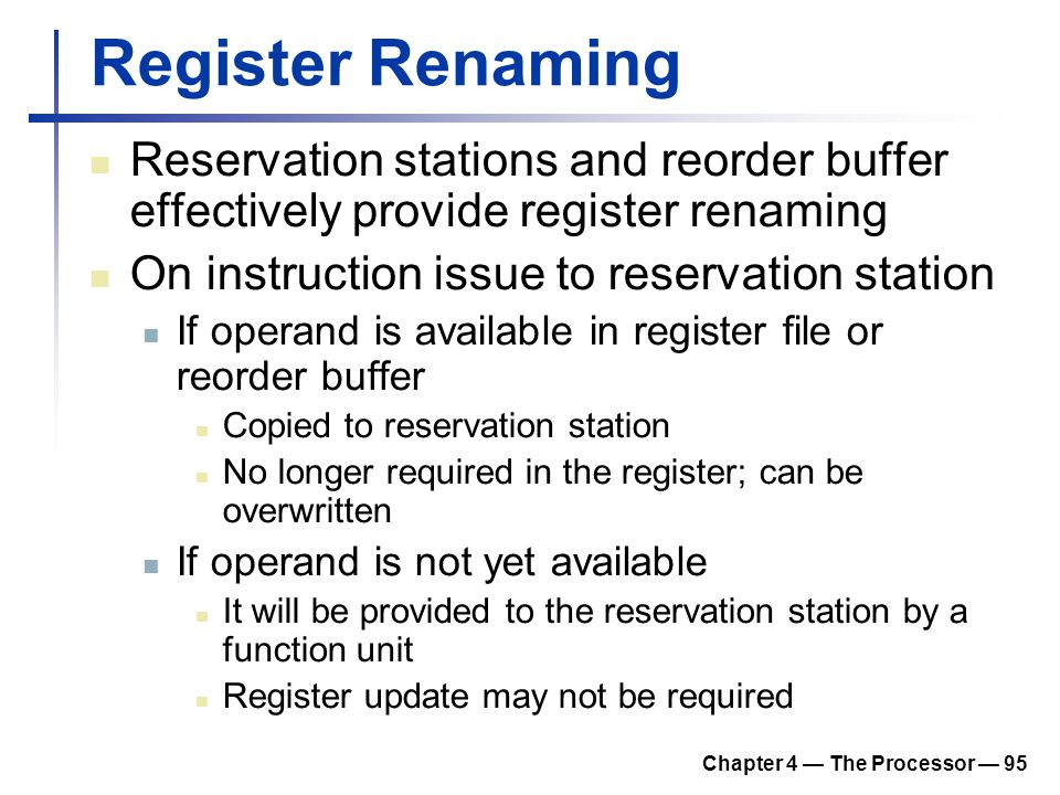 Chapter 4 — The Processor — 95 Register Renaming Reservation stations and reorder buffer effectively provide register renaming On instruction issue to