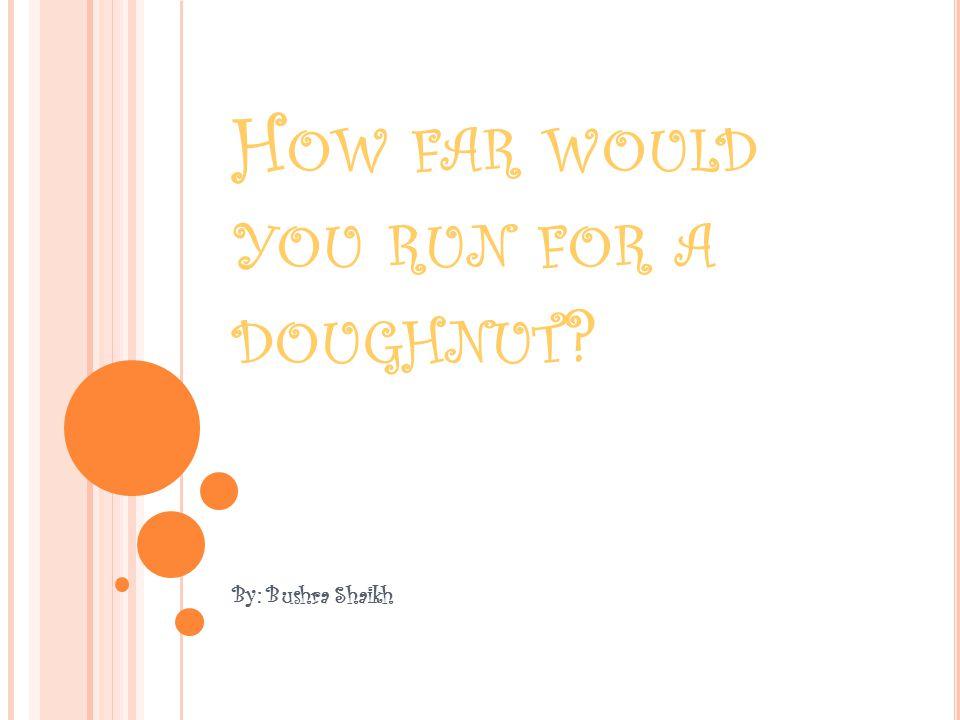 H OW FAR WOULD YOU RUN FOR A DOUGHNUT ? By: Bushra Shaikh