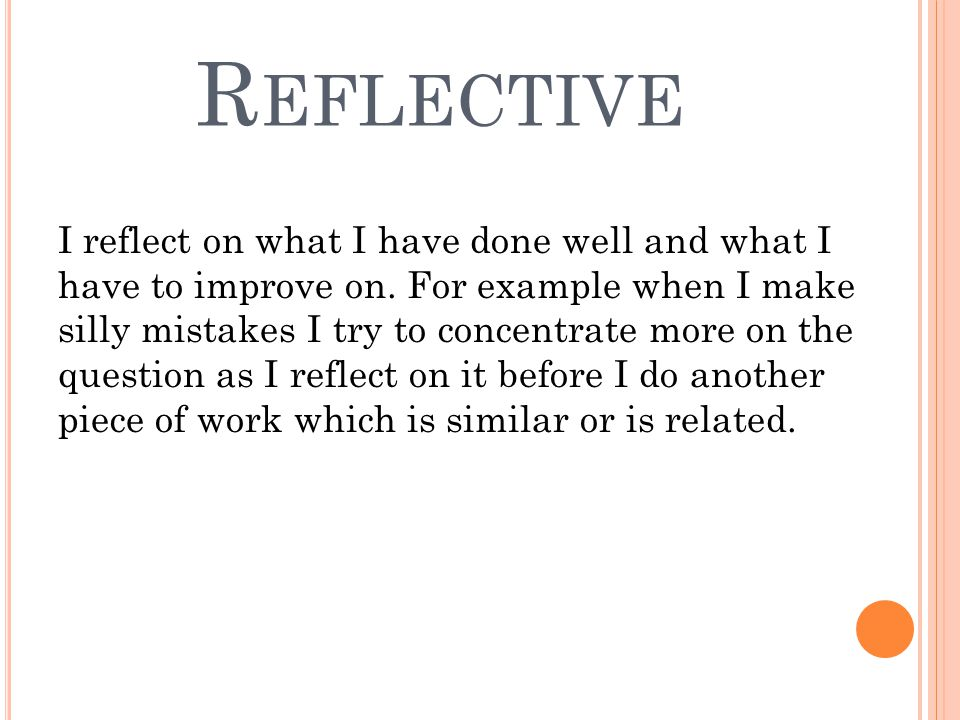 R EFLECTIVE I reflect on what I have done well and what I have to improve on.
