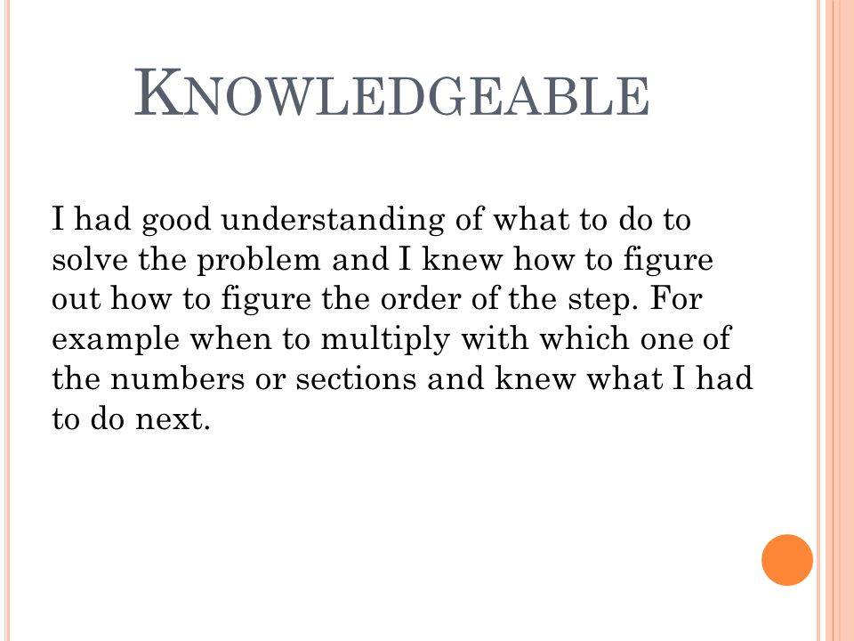 K NOWLEDGEABLE I had good understanding of what to do to solve the problem and I knew how to figure out how to figure the order of the step.