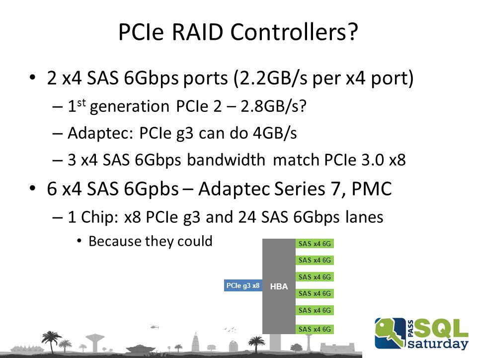 PCIe RAID Controllers? 2 x4 SAS 6Gbps ports (2.2GB/s per x4 port) – 1 st generation PCIe 2 – 2.8GB/s? – Adaptec: PCIe g3 can do 4GB/s – 3 x4 SAS 6Gbps
