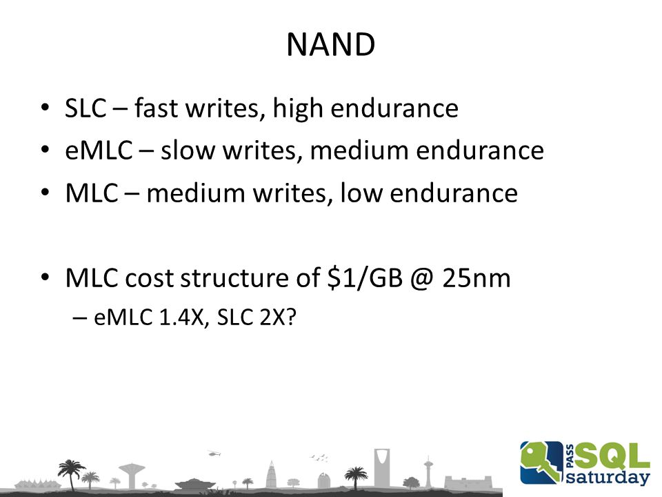 NAND SLC – fast writes, high endurance eMLC – slow writes, medium endurance MLC – medium writes, low endurance MLC cost structure of $1/GB @ 25nm – eMLC 1.4X, SLC 2X