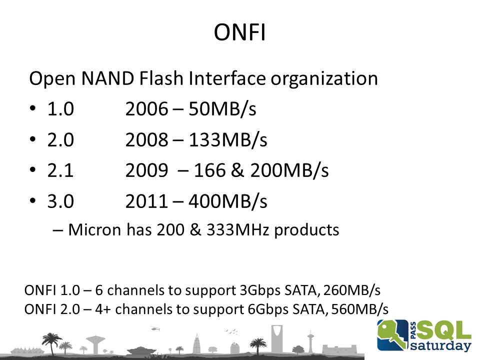 ONFI Open NAND Flash Interface organization 1.0 2006 – 50MB/s 2.0 2008 – 133MB/s 2.12009 – 166 & 200MB/s 3.0 2011 – 400MB/s – Micron has 200 & 333MHz products ONFI 1.0 – 6 channels to support 3Gbps SATA, 260MB/s ONFI 2.0 – 4+ channels to support 6Gbps SATA, 560MB/s