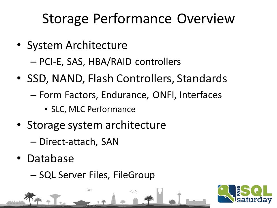 Storage Performance Overview System Architecture – PCI-E, SAS, HBA/RAID controllers SSD, NAND, Flash Controllers, Standards – Form Factors, Endurance, ONFI, Interfaces SLC, MLC Performance Storage system architecture – Direct-attach, SAN Database – SQL Server Files, FileGroup