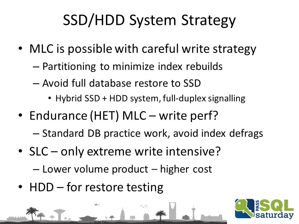 SSD/HDD System Strategy MLC is possible with careful write strategy – Partitioning to minimize index rebuilds – Avoid full database restore to SSD Hybrid SSD + HDD system, full-duplex signalling Endurance (HET) MLC – write perf.