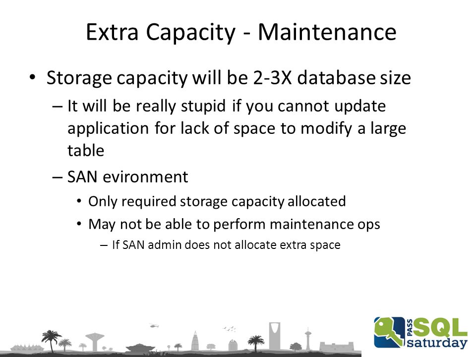 Extra Capacity - Maintenance Storage capacity will be 2-3X database size – It will be really stupid if you cannot update application for lack of space to modify a large table – SAN evironment Only required storage capacity allocated May not be able to perform maintenance ops – If SAN admin does not allocate extra space