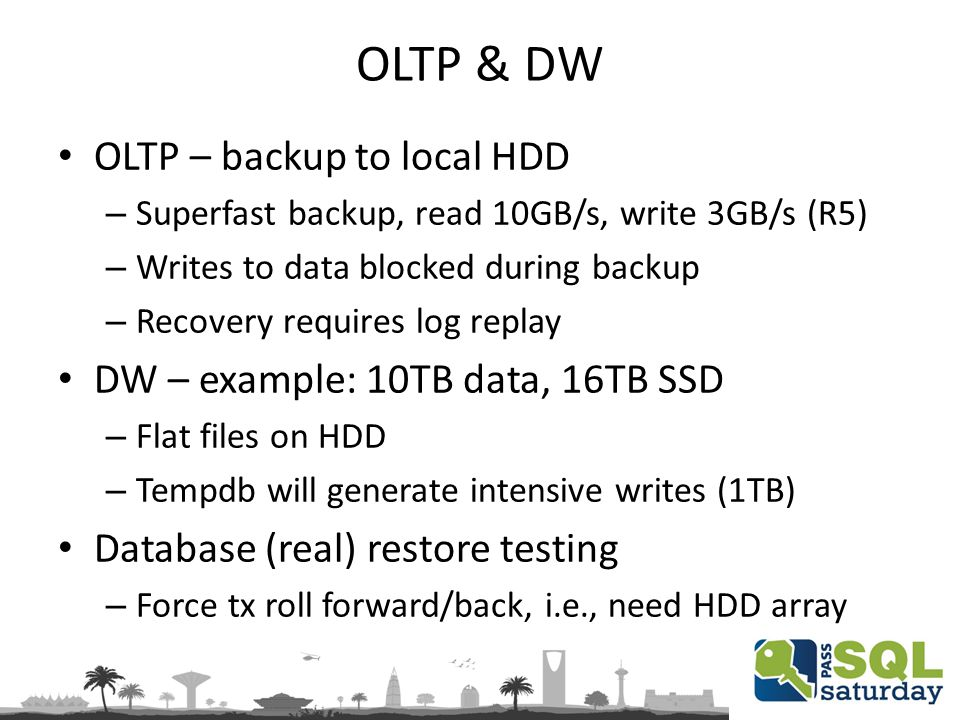 OLTP & DW OLTP – backup to local HDD – Superfast backup, read 10GB/s, write 3GB/s (R5) – Writes to data blocked during backup – Recovery requires log replay DW – example: 10TB data, 16TB SSD – Flat files on HDD – Tempdb will generate intensive writes (1TB) Database (real) restore testing – Force tx roll forward/back, i.e., need HDD array