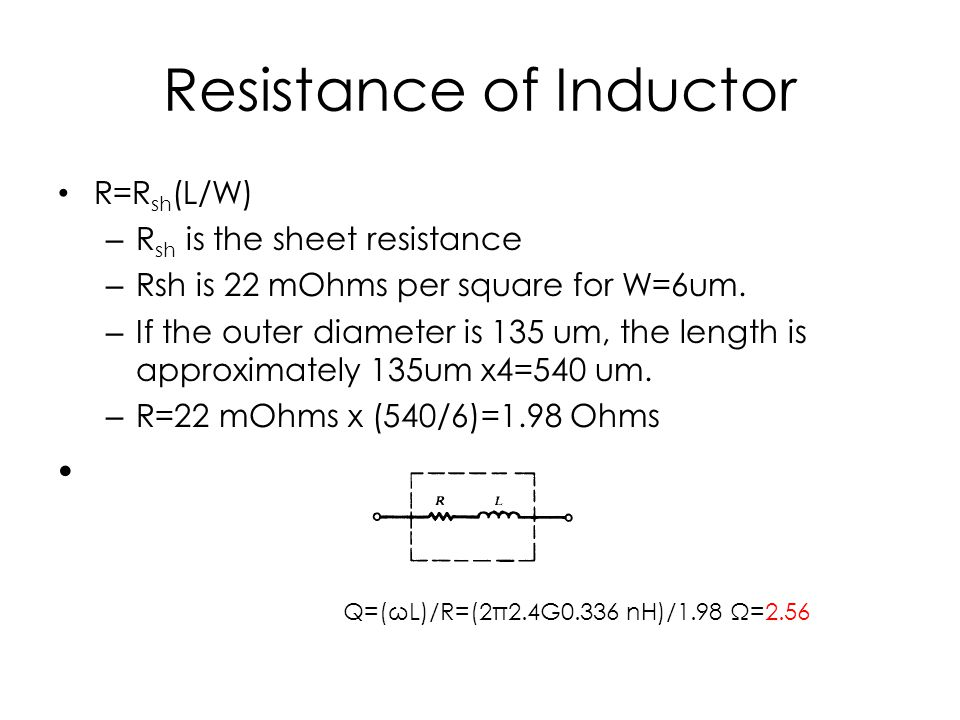 Resistance of Inductor R=R sh (L/W) – R sh is the sheet resistance – Rsh is 22 mOhms per square for W=6um. – If the outer diameter is 135 um, the leng