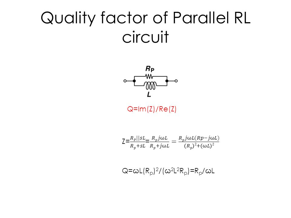 Quality factor of Parallel RL circuit Q=Im(Z)/Re(Z) Q=ωL(R p ) 2 /(ω 2 L 2 R p )=R p /ωL