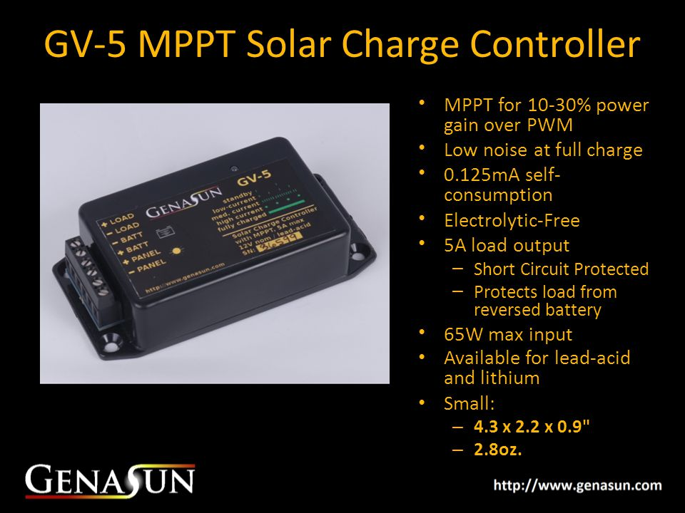 GV-5 MPPT Solar Charge Controller MPPT for 10-30% power gain over PWM Low noise at full charge 0.125mA self- consumption Electrolytic-Free 5A load output – Short Circuit Protected – Protects load from reversed battery 65W max input Available for lead-acid and lithium Small: – 4.3 x 2.2 x 0.9 – 2.8oz.