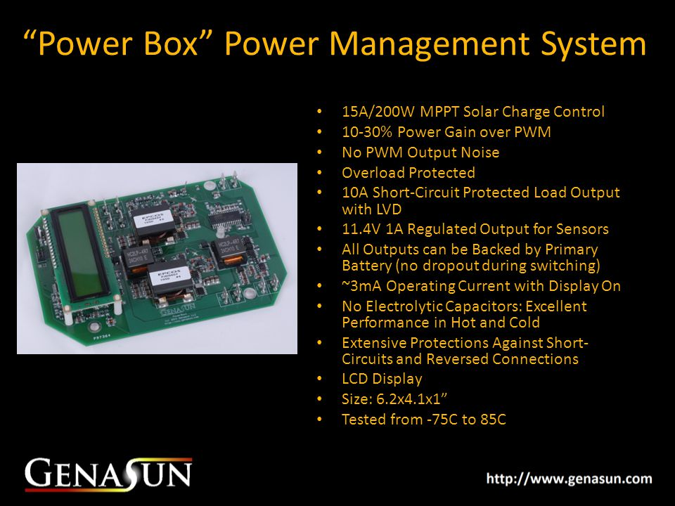 Power Box Power Management System 15A/200W MPPT Solar Charge Control 10-30% Power Gain over PWM No PWM Output Noise Overload Protected 10A Short-Circuit Protected Load Output with LVD 11.4V 1A Regulated Output for Sensors All Outputs can be Backed by Primary Battery (no dropout during switching) ~3mA Operating Current with Display On No Electrolytic Capacitors: Excellent Performance in Hot and Cold Extensive Protections Against Short- Circuits and Reversed Connections LCD Display Size: 6.2x4.1x1 Tested from -75C to 85C