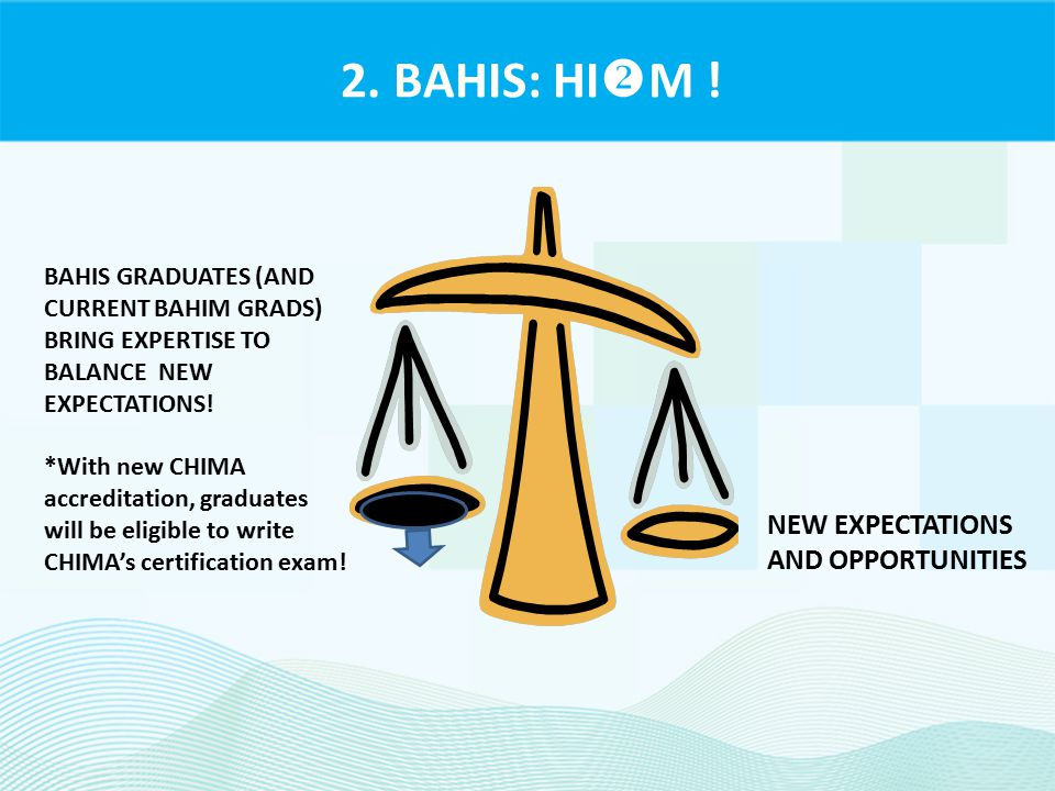 2. BAHIS: HI  M ! NEW EXPECTATIONS AND OPPORTUNITIES BAHIS GRADUATES (AND CURRENT BAHIM GRADS) BRING EXPERTISE TO BALANCE NEW EXPECTATIONS! *With new