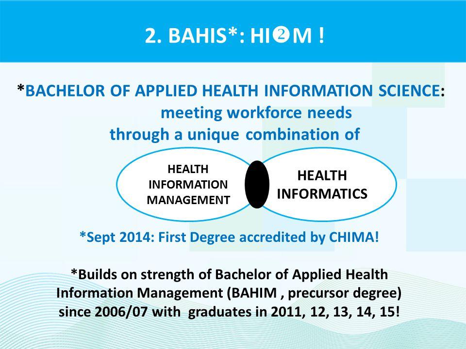 2. BAHIS*: HI  M ! HEALTH INFORMATICS HEALTH INFORMATION MANAGEMENT *BACHELOR OF APPLIED HEALTH INFORMATION SCIENCE: meeting workforce needs through