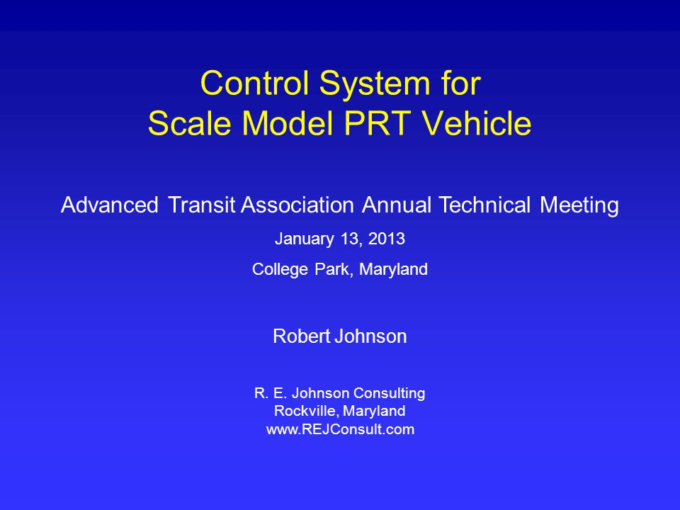 Control System for Scale Model PRT Vehicle Advanced Transit Association Annual Technical Meeting January 13, 2013 College Park, Maryland Robert Johnson R.