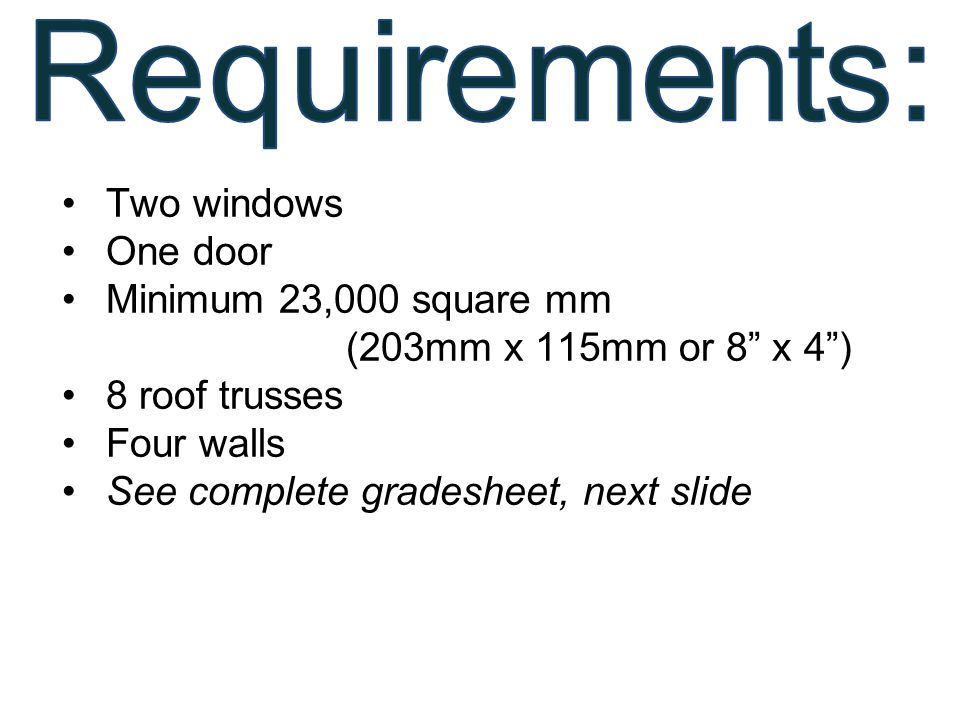 """Two windows One door Minimum 23,000 square mm (203mm x 115mm or 8"""" x 4"""") 8 roof trusses Four walls See complete gradesheet, next slide"""