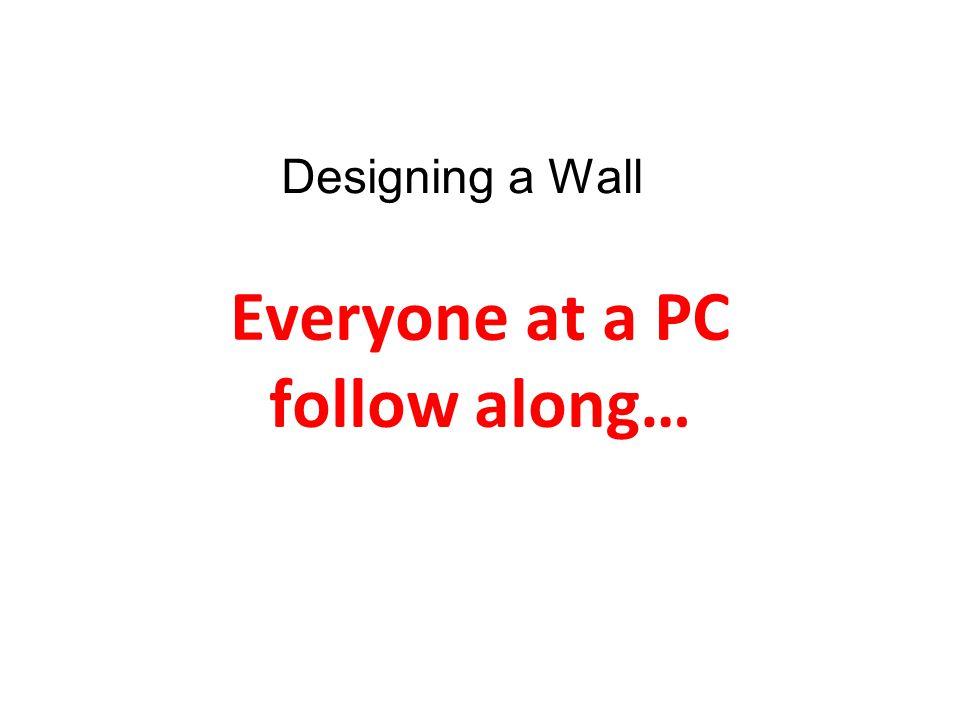 Everyone at a PC follow along… Designing a Wall