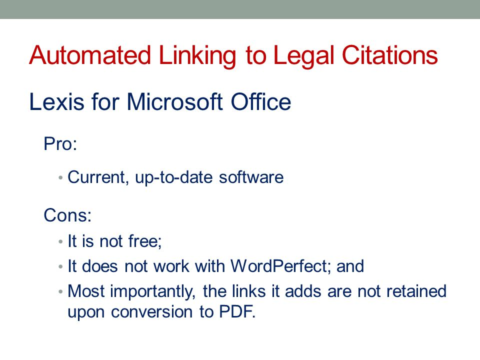 Lexis for Microsoft Office Pro: Current, up-to-date software Cons: It is not free; It does not work with WordPerfect; and Most importantly, the links it adds are not retained upon conversion to PDF.