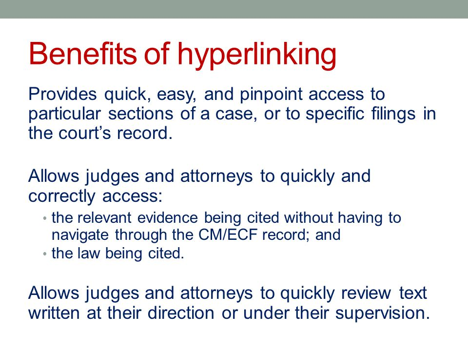 Benefits of hyperlinking Provides quick, easy, and pinpoint access to particular sections of a case, or to specific filings in the court's record.