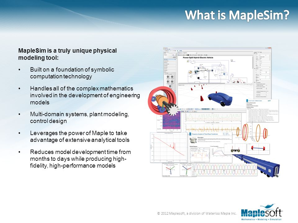 © 2012 Maplesoft, a division of Waterloo Maple Inc. MapleSim is a truly unique physical modeling tool: Built on a foundation of symbolic computation t
