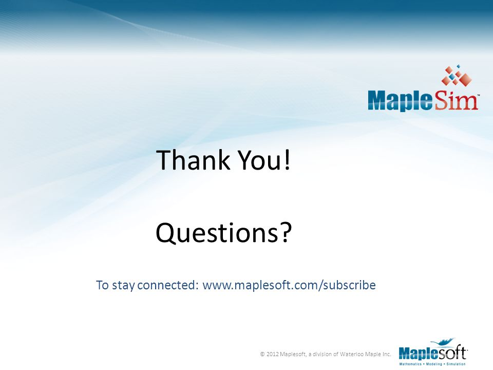 © 2012 Maplesoft, a division of Waterloo Maple Inc. Thank You! Questions? To stay connected: www.maplesoft.com/subscribe