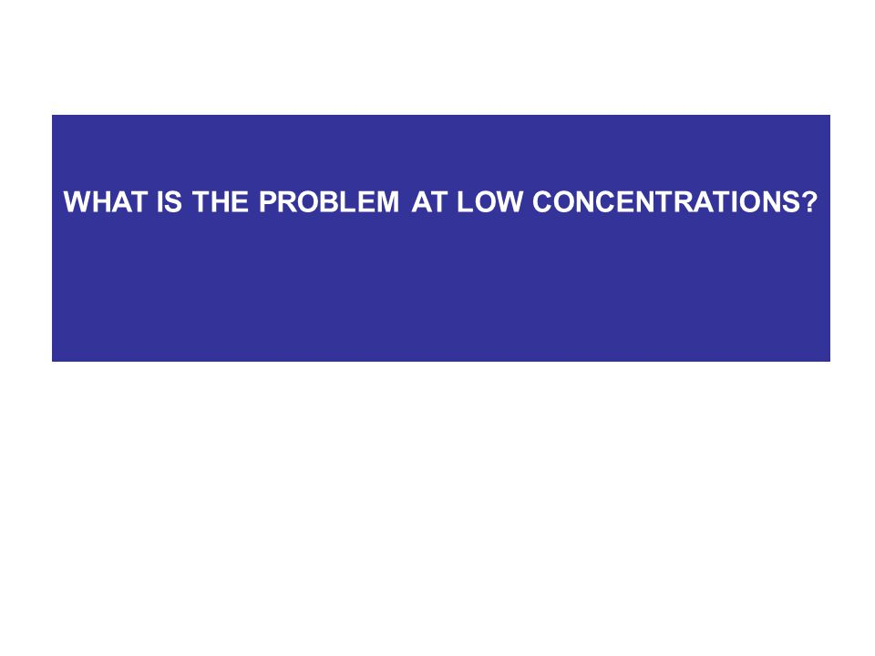 WHAT IS THE PROBLEM AT LOW CONCENTRATIONS