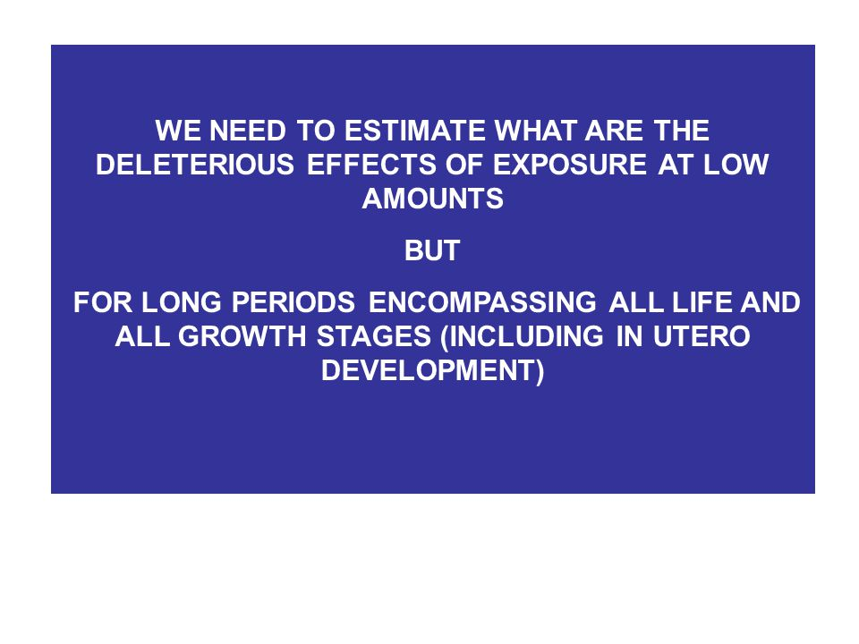 WE NEED TO ESTIMATE WHAT ARE THE DELETERIOUS EFFECTS OF EXPOSURE AT LOW AMOUNTS BUT FOR LONG PERIODS ENCOMPASSING ALL LIFE AND ALL GROWTH STAGES (INCLUDING IN UTERO DEVELOPMENT)