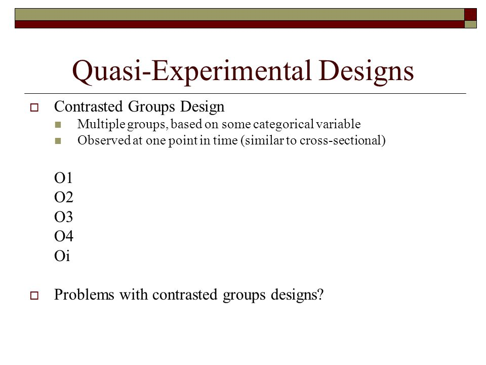 Quasi-Experimental Designs  Contrasted Groups Design Multiple groups, based on some categorical variable Observed at one point in time (similar to cr
