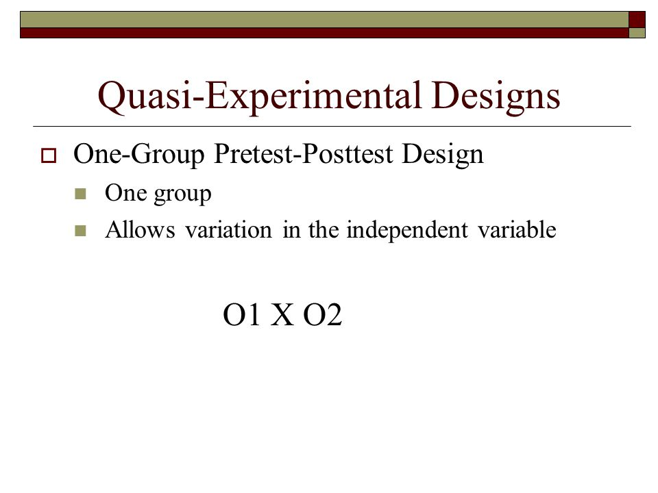 Quasi-Experimental Designs  One-Group Pretest-Posttest Design One group Allows variation in the independent variable O1 X O2