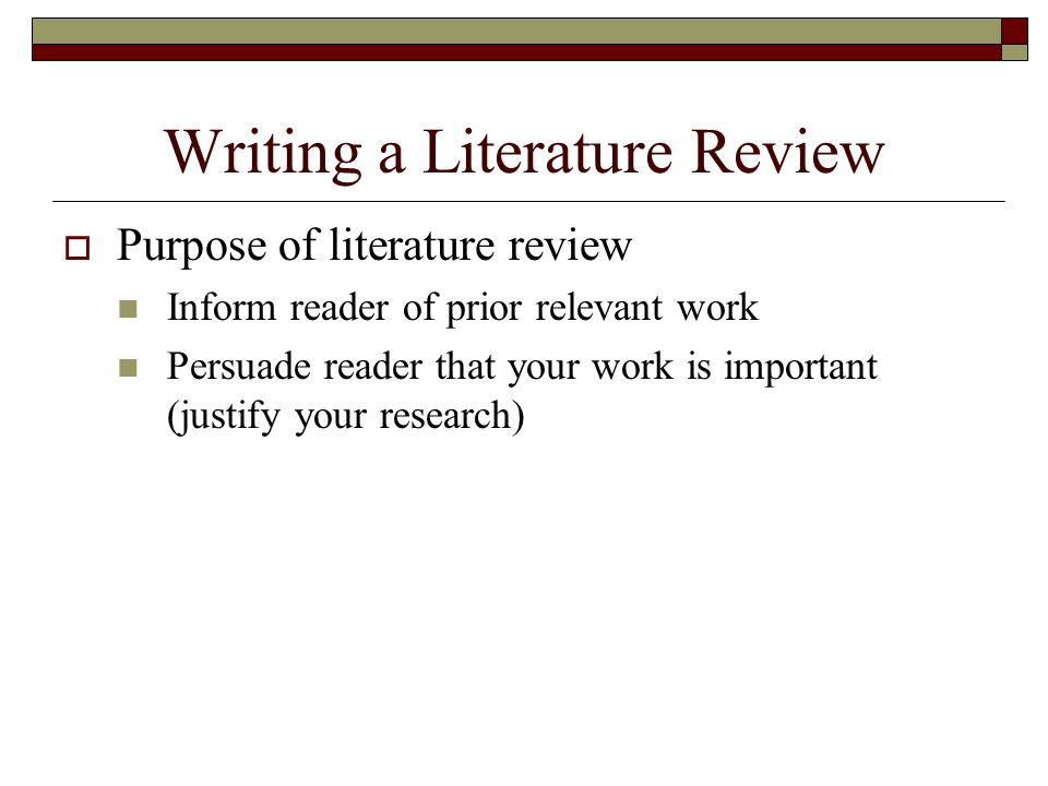 Writing a Literature Review  Purpose of literature review Inform reader of prior relevant work Persuade reader that your work is important (justify y