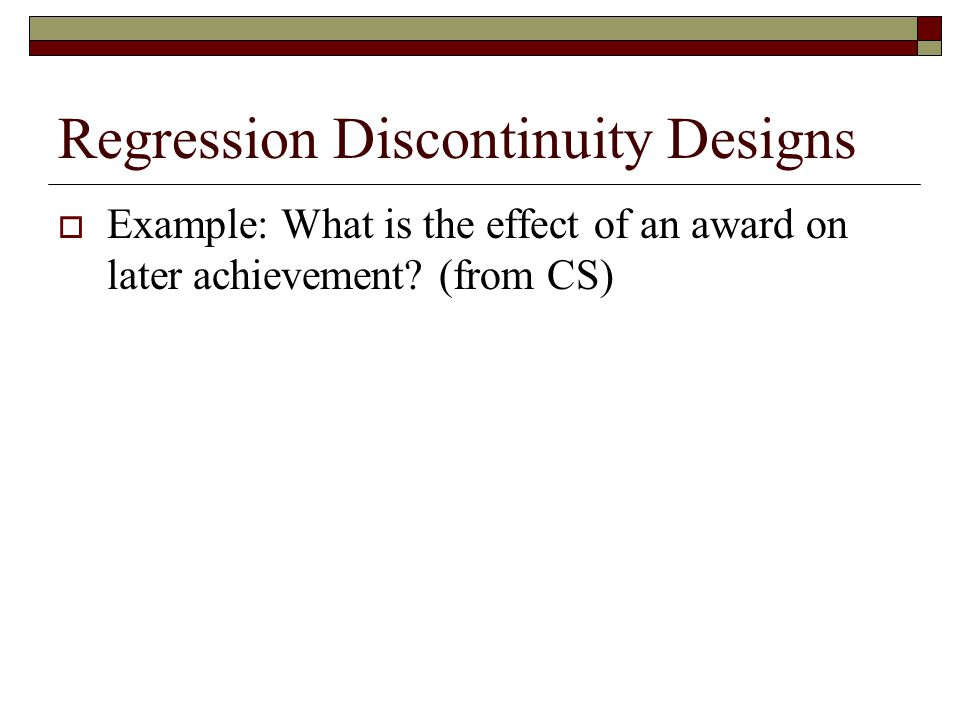 Regression Discontinuity Designs  Example: What is the effect of an award on later achievement? (from CS)