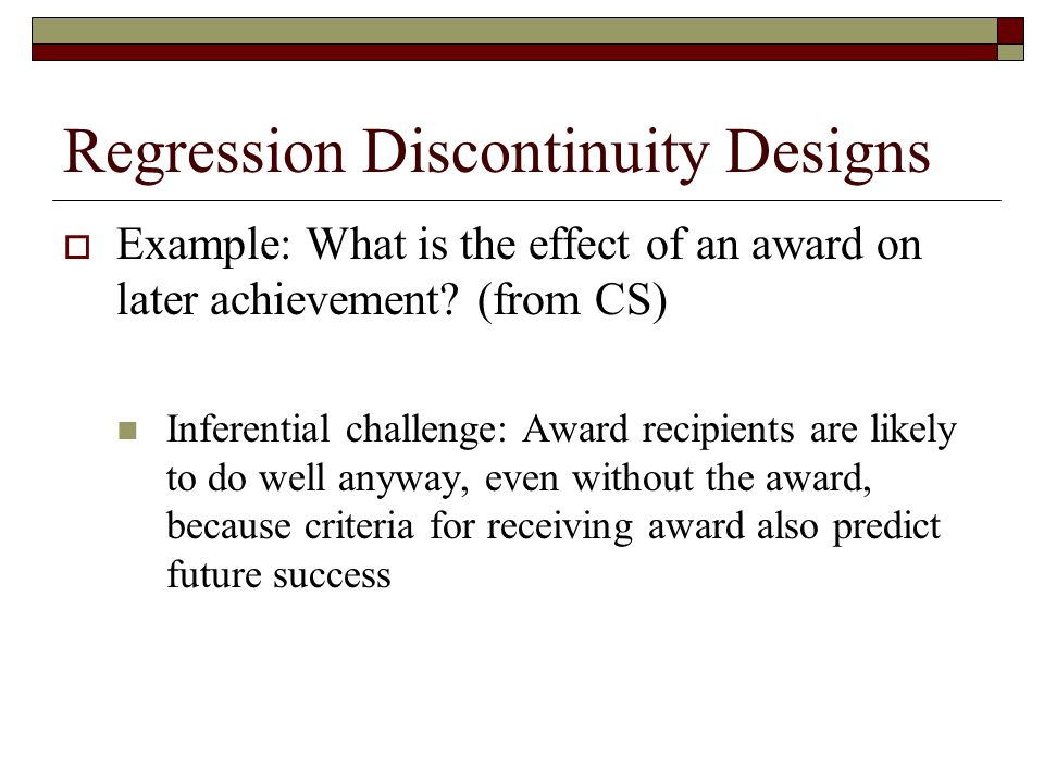 Regression Discontinuity Designs  Example: What is the effect of an award on later achievement? (from CS) Inferential challenge: Award recipients are