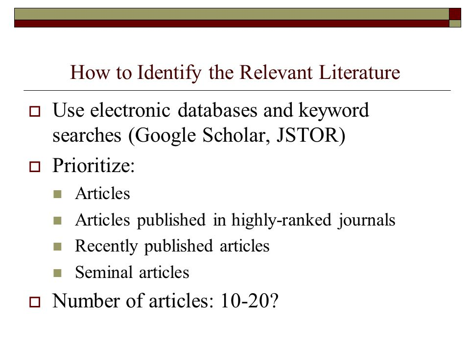 How to Identify the Relevant Literature  Use electronic databases and keyword searches (Google Scholar, JSTOR)  Prioritize: Articles Articles publis