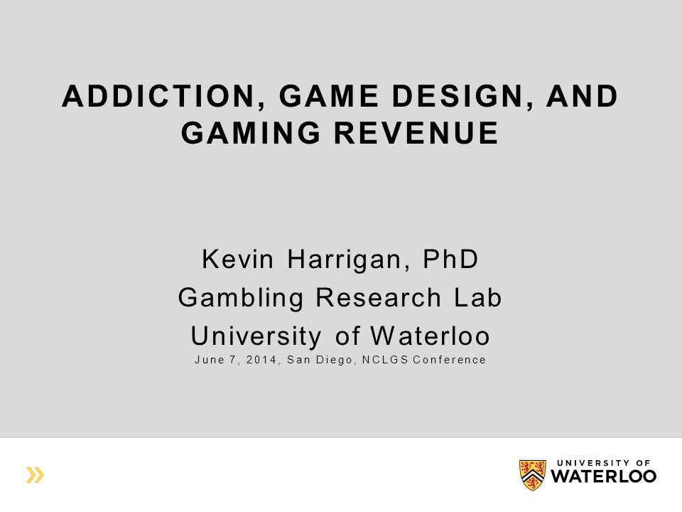 ADDICTION, GAME DESIGN, AND GAMING REVENUE Kevin Harrigan, PhD Gambling Research Lab University of Waterloo June 7, 2014, San Diego, NCLGS Conference