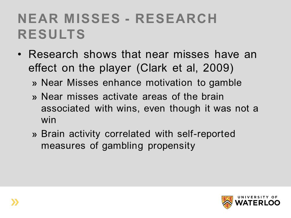 NEAR MISSES - RESEARCH RESULTS Research shows that near misses have an effect on the player (Clark et al, 2009) Near Misses enhance motivation to gamble Near misses activate areas of the brain associated with wins, even though it was not a win Brain activity correlated with self-reported measures of gambling propensity