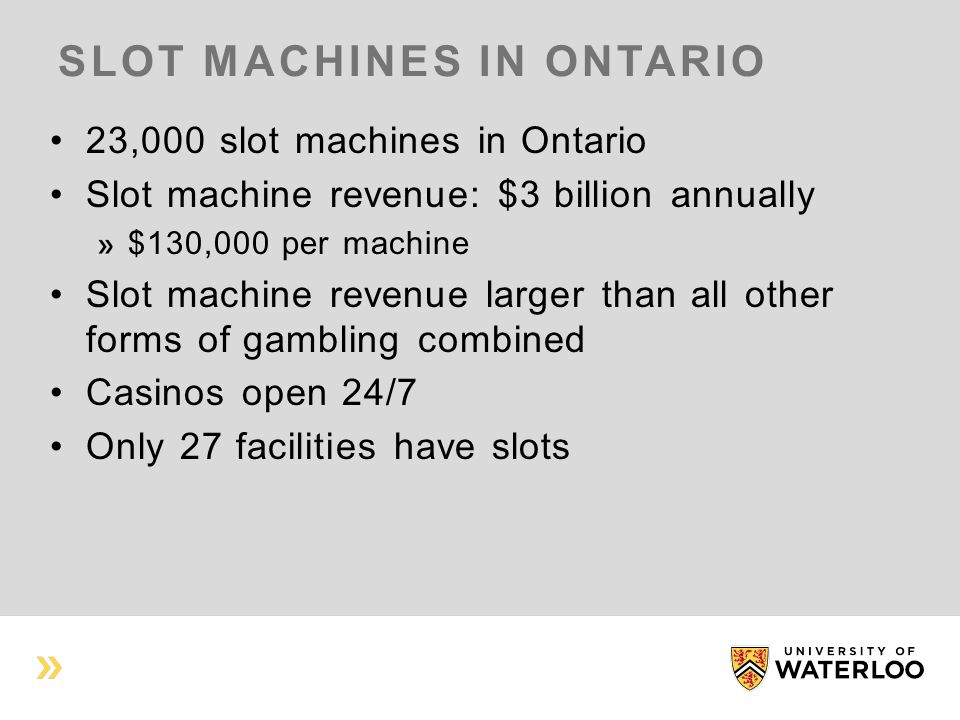 SLOT MACHINES IN ONTARIO 23,000 slot machines in Ontario Slot machine revenue: $3 billion annually $130,000 per machine Slot machine revenue larger than all other forms of gambling combined Casinos open 24/7 Only 27 facilities have slots