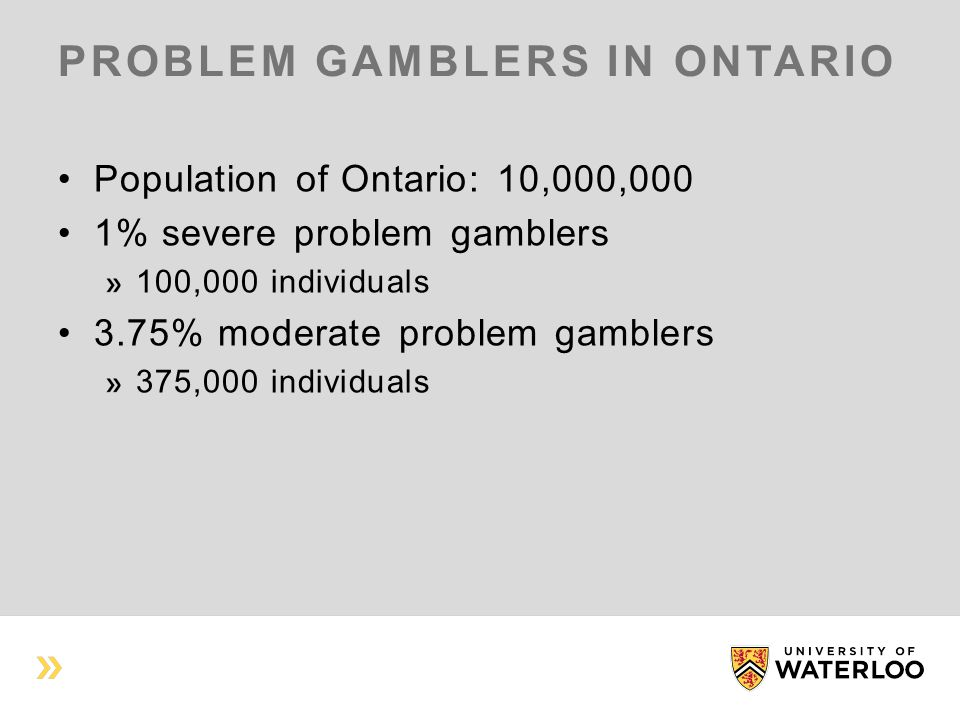 PROBLEM GAMBLERS IN ONTARIO Population of Ontario: 10,000,000 1% severe problem gamblers 100,000 individuals 3.75% moderate problem gamblers 375,000 individuals